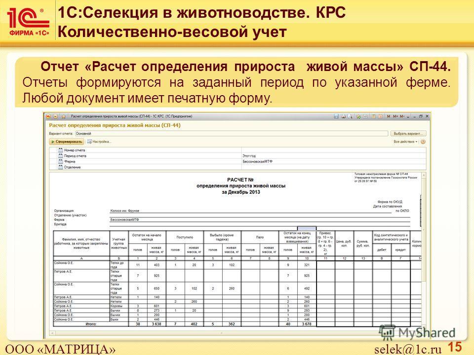 15 Отчет «Расчет определения прироста живой массы» СП-44. Отчеты формируются на заданный период по указанной ферме. Любой документ имеет печатную форму. 1С:Селекция в животноводстве. КРС Количественно-весовой учет ООО «МАТРИЦА» selek@1c.ru