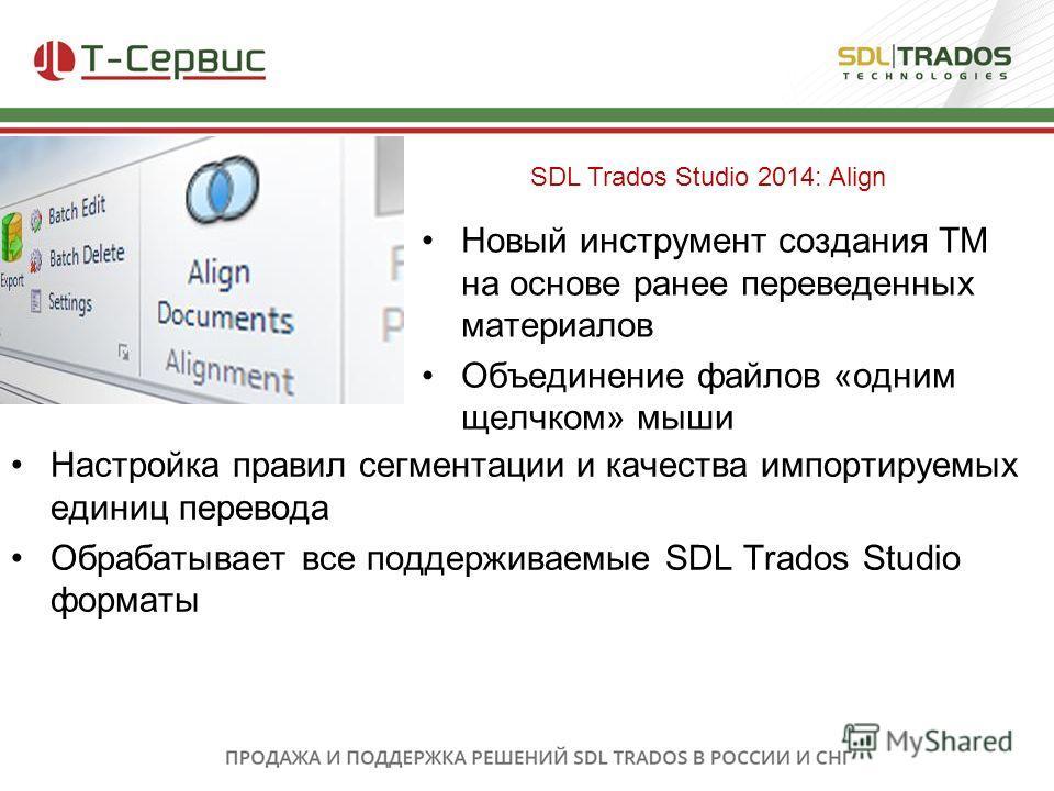 Новый инструмент создания TM на основе ранее переведенных материалов Объединение файлов «oдним щелчком» мыши SDL Trados Studio 2014: Align Настройка правил сегментации и качества импортируемых единиц перевода Обрабатывает все поддерживаемые SDL Trado