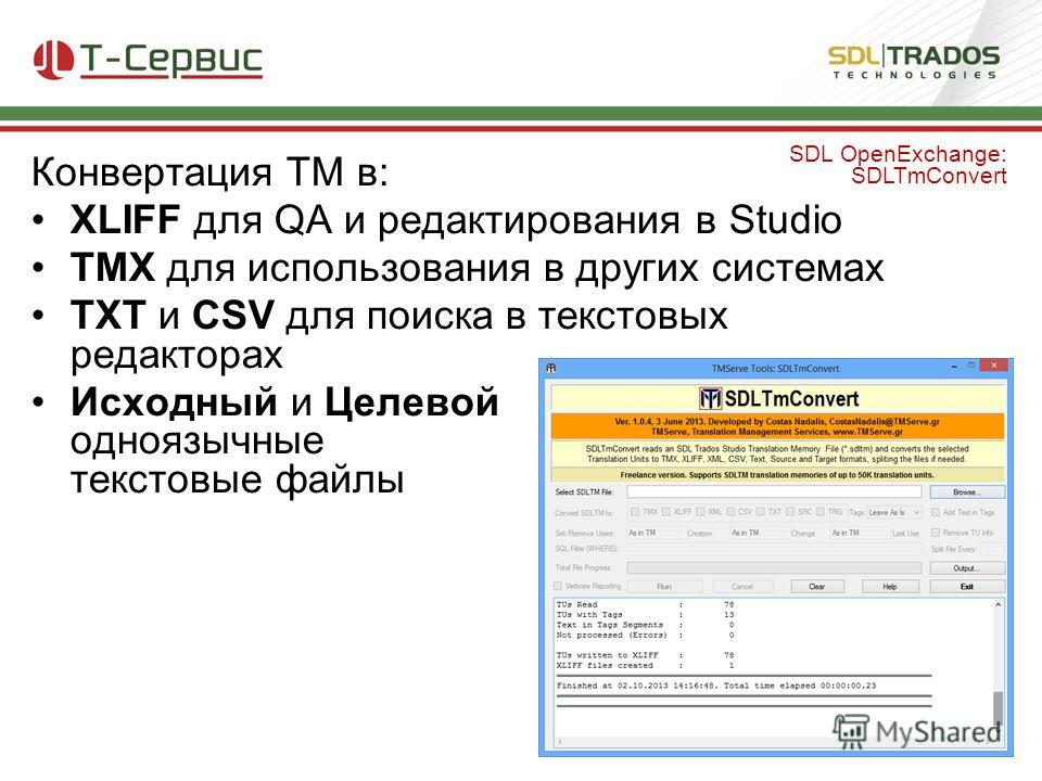 Конвертация TM в: XLIFF для QA и редактирования в Studio TMX для использования в других системах TXT и CSV для поиска в текстовых редакторах Исходный и Целевой одноязычные текстовые файлы SDL OpenExchange: SDLTmConvert