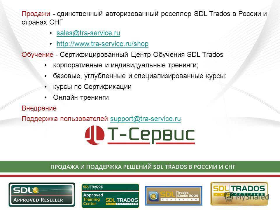 Продажи - единственный авторизованный реселлер SDL Trados в России и странах СНГ sales@tra-service.ru http://www.tra-service.ru/shop Обучение - Сертифицированный Центр Обучения SDL Trados корпоративные и индивидуальные тренинги; базовые, углубленные