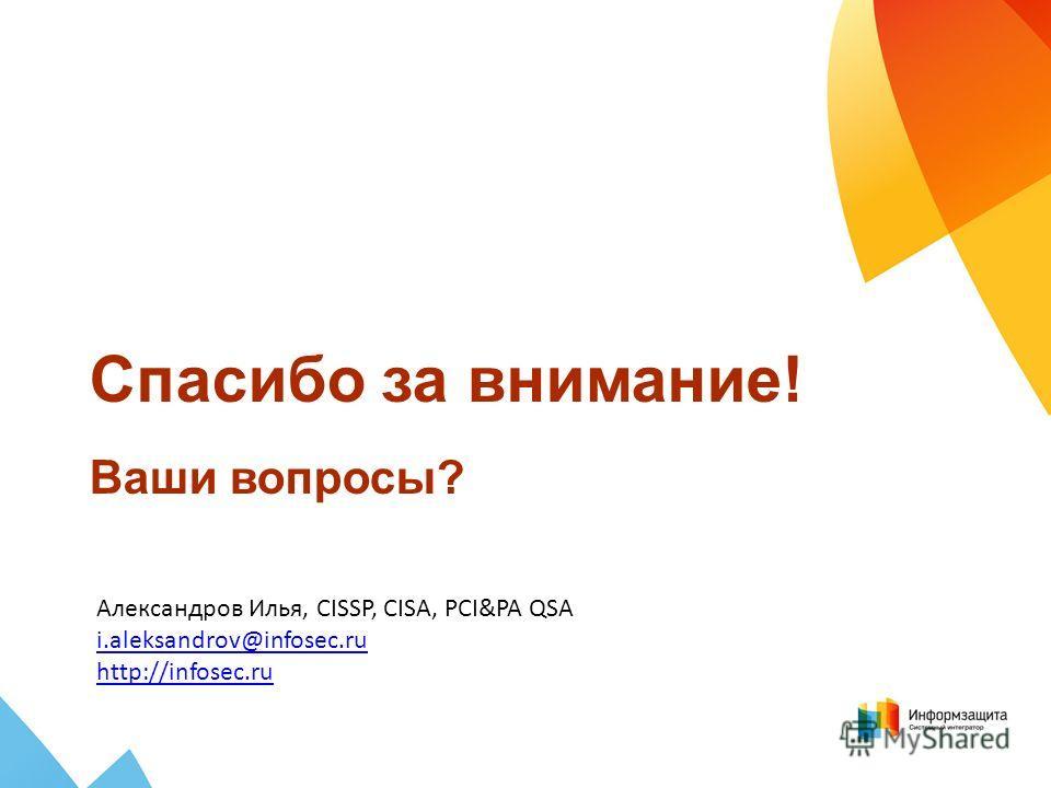 Спасибо за внимание! Ваши вопросы? Александров Илья, CISSP, CISA, PCI&PA QSA i.aleksandrov@infosec.ru http://infosec.ru