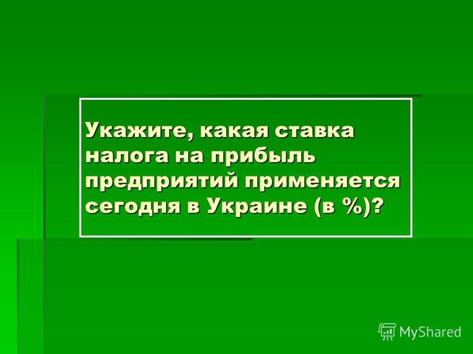 Укажите, какая ставка налога на прибыль предприятий применяется сегодня в Украине (в %)?
