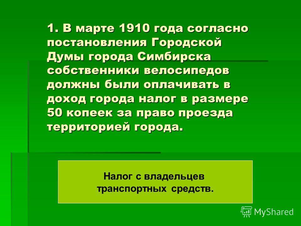 1. В марте 1910 года согласно постановления Городской Думы города Симбирска собственники велосипедов должны были оплачивать в доход города налог в размере 50 копеек за право проезда территорией города. Налог с владельцев транспортных средств.