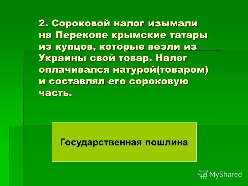 2. Сороковой налог изымали на Перекопе крымские татары из купцов, которые везли из Украины свой товар. Налог оплачивался натурой(товаром) и составлял его сороковую часть. Государственная пошлина