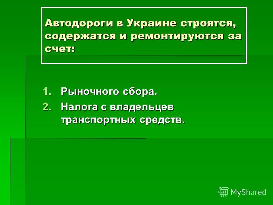 Автодороги в Украине строятся, содержатся и ремонтируются за счет: 1.Рыночного сбора. 2.Налога с владельцев транспортных средств.