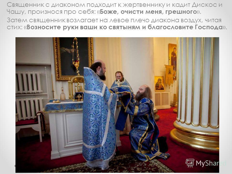 Священник с диаконом подходит к жертвеннику и кадит Дискос и Чашу, произнося про себя: « Боже, очисти меня, грешного ». Затем священник возлагает на левое плечо диакона воздух, читая стих: « Возносите руки ваши ко святыням и благословите Господа ».
