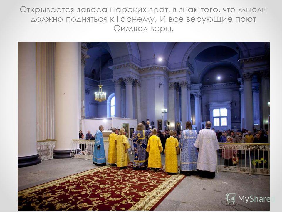 Открывается завеса царских врат, в знак того, что мысли должно подняться к Горнему. И все верующие поют Символ веры.