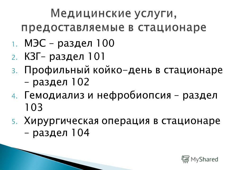 1. МЭС – раздел 100 2. КЗГ– раздел 101 3. Профильный койко-день в стационаре – раздел 102 4. Гемодиализ и нефробиопсия – раздел 103 5. Хирургическая операция в стационаре – раздел 104