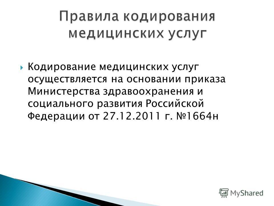 Кодирование медицинских услуг осуществляется на основании приказа Министерства здравоохранения и социального развития Российской Федерации от 27.12.2011 г. 1664н