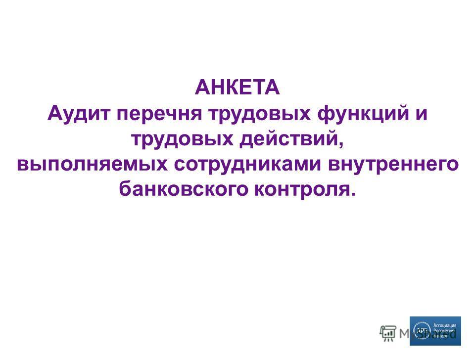 АНКЕТА Аудит перечня трудовых функций и трудовых действий, выполняемых сотрудниками внутреннего банковского контроля.