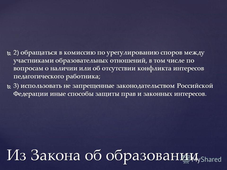 2) обращаться в комиссию по урегулированию споров между участниками образовательных отношений, в том числе по вопросам о наличии или об отсутствии конфликта интересов педагогического работника; 3) использовать не запрещенные законодательством Российс