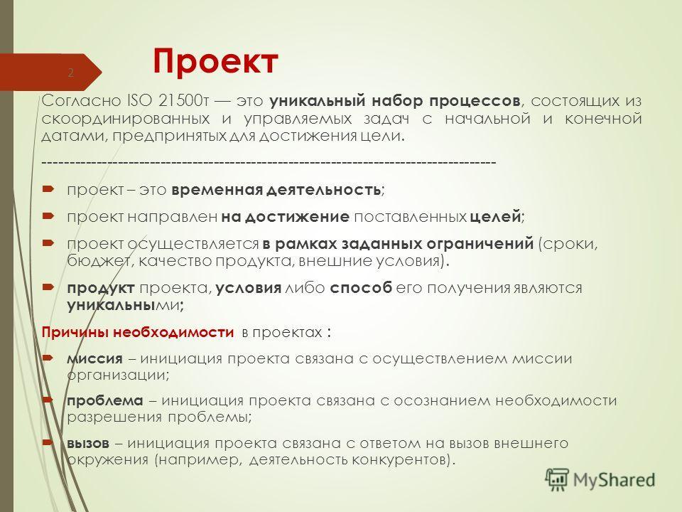 Проект Согласно ISO 21500т это уникальный набор процессов, состоящих из скоординированных и управляемых задач с начальной и конечной датами, предпринятых для достижения цели. ---------------------------------------------------------------------------