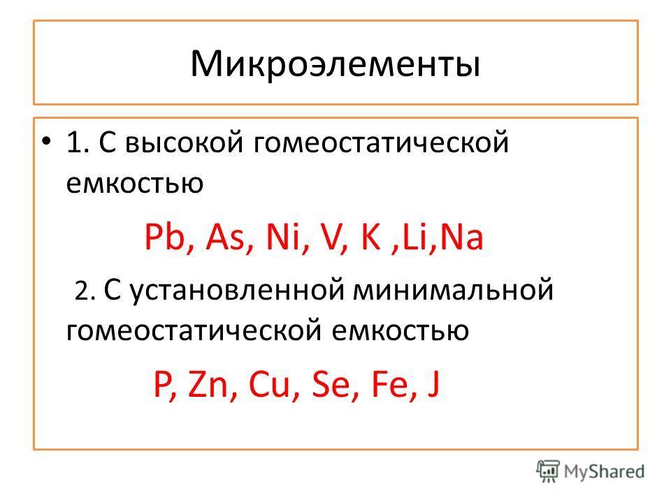 Микроэлементы 1. С высокой гомеостатической емкостью Pb, As, Ni, V, K,Li,Na 2. С установленной минимальной гомеостатической емкостью P, Zn, Cu, Se, Fe, J