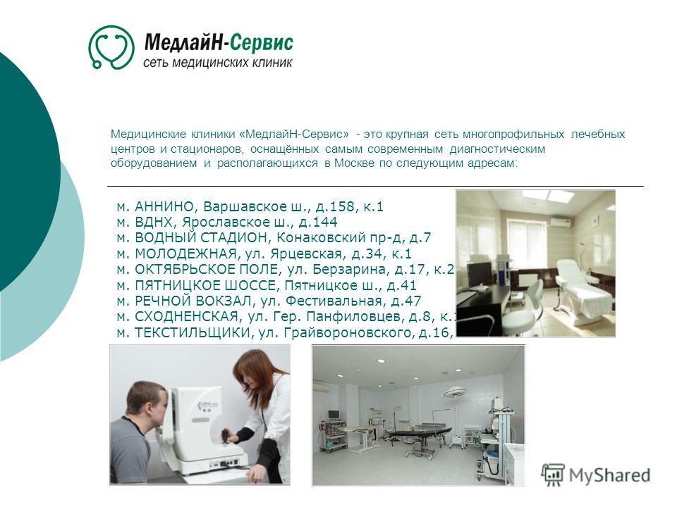 Медицинские клиники «МедлайН-Сервис» - это крупная сеть многопрофильных лечебных центров и стационаров, оснащённых самым современным диагностическим оборудованием и располагающихся в Москве по следующим адресам: м. АННИНО, Варшавское ш., д.158, к.1 м