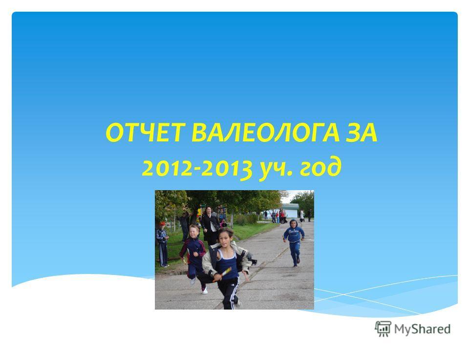 ОТЧЕТ ВАЛЕОЛОГА ЗА 2012-2013 уч. год