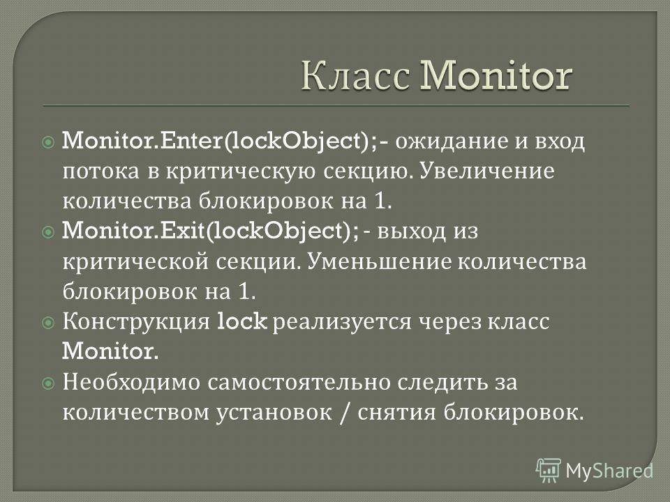 Monitor.Enter(lockObject); - ожидание и вход потока в критическую секцию. Увеличение количества блокировок на 1. Monitor.Exit(lockObject); - выход из критической секции. Уменьшение количества блокировок на 1. Конструкция lock реализуется через класс