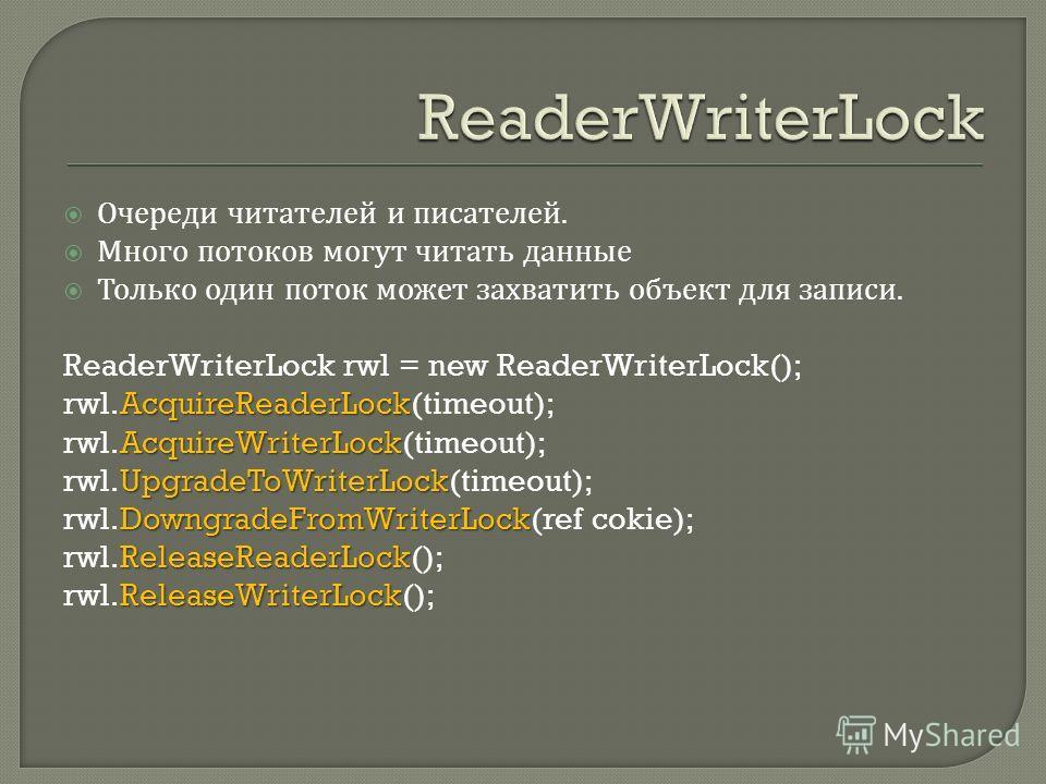 Очереди читателей и писателей. Много потоков могут читать данные Только один поток может захватить объект для записи. ReaderWriterLock rwl = new ReaderWriterLock(); AcquireReaderLock rwl.AcquireReaderLock(timeout); AcquireWriterLock rwl.AcquireWriter