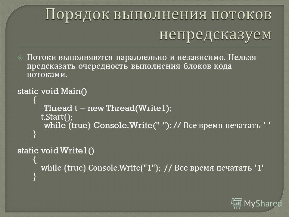 Потоки выполняются параллельно и независимо. Нельзя предсказать очередность выполнения блоков кода потоками. static void Main() { Thread t = new Thread(Write1); t.Start(); while (true) Console.Write(