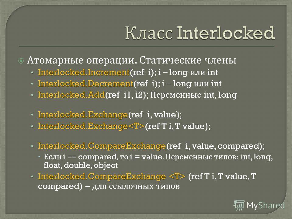 Атомарные операции. Статические члены Interlocked.Increment Interlocked.Increment(ref i); i – long или int Interlocked.Decrement Interlocked.Decrement(ref i); i – long или int Interlocked.Add Interlocked.Add(ref i1, i2); Переменные int, long Interloc