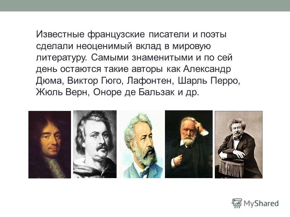 Известные французские писатели и поэты сделали неоценимый вклад в мировую литературу. Самыми знаменитыми и по сей день остаются такие авторы как Александр Дюма, Виктор Гюго, Лафонтен, Шарль Перро, Жюль Верн, Оноре де Бальзак и др.