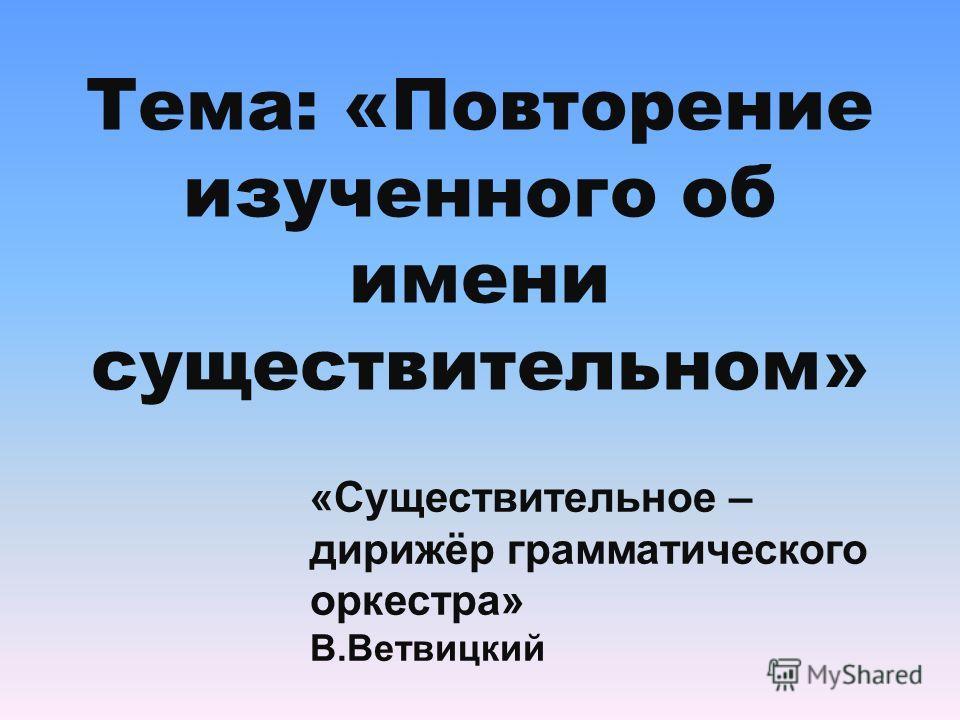 Тема: «Повторение изученного об имени существительном» «Существительное – дирижёр грамматического оркестра» В.Ветвицкий
