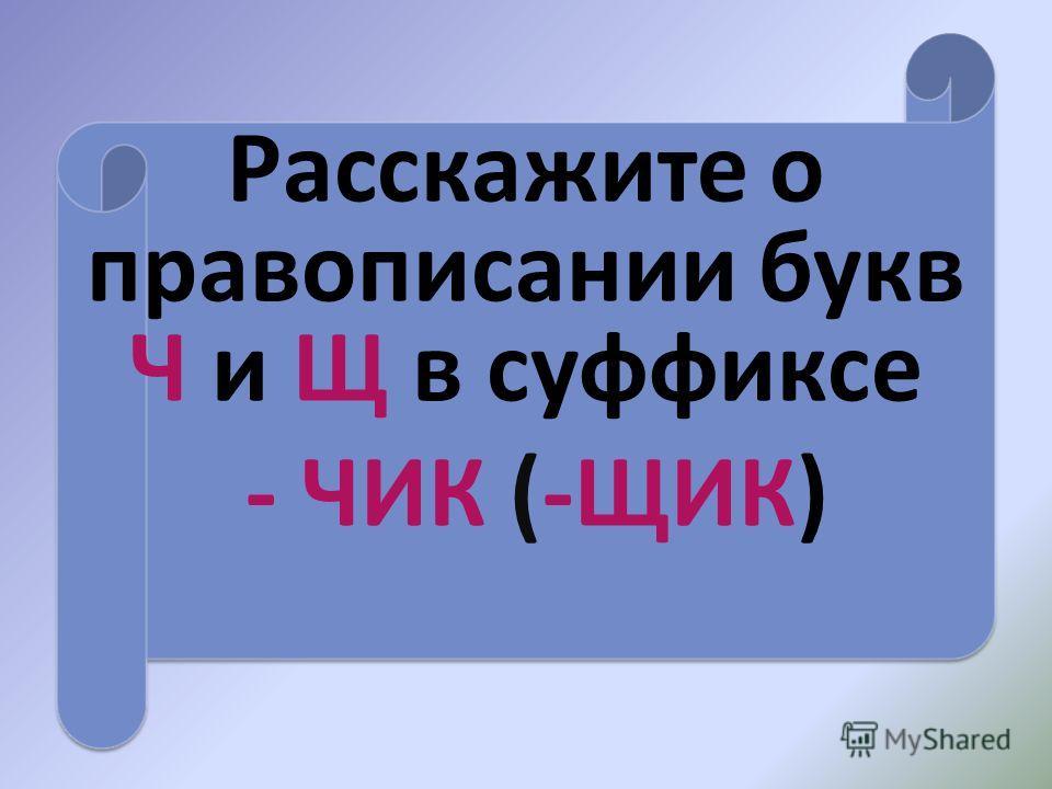 Расскажите о правописании букв Ч и Щ в суффиксе - ЧИК (-ЩИК)