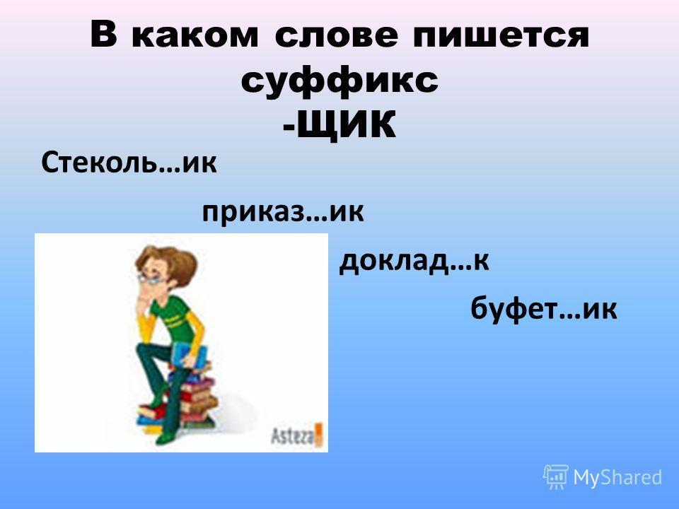В каком слове пишется суффикс -ЩИК Стеколь…ик приказ…ик доклад…к буфет…ик