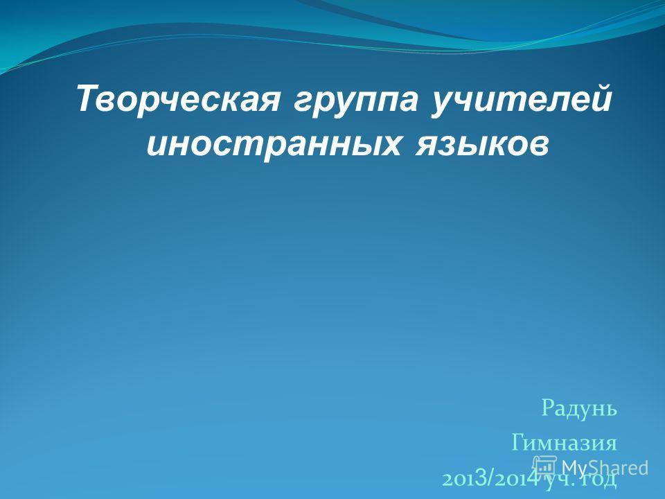 Радунь Гимназия 201 3/ 201 4 уч. год Творческая группа учителей иностранных языков
