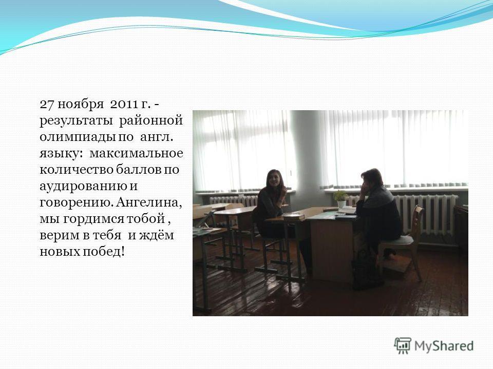 27 ноября 2011 г. - результаты районной олимпиады по англ. языку: максимальное количество баллов по аудированию и говорению. Ангелина, мы гордимся тобой, верим в тебя и ждём новых побед!