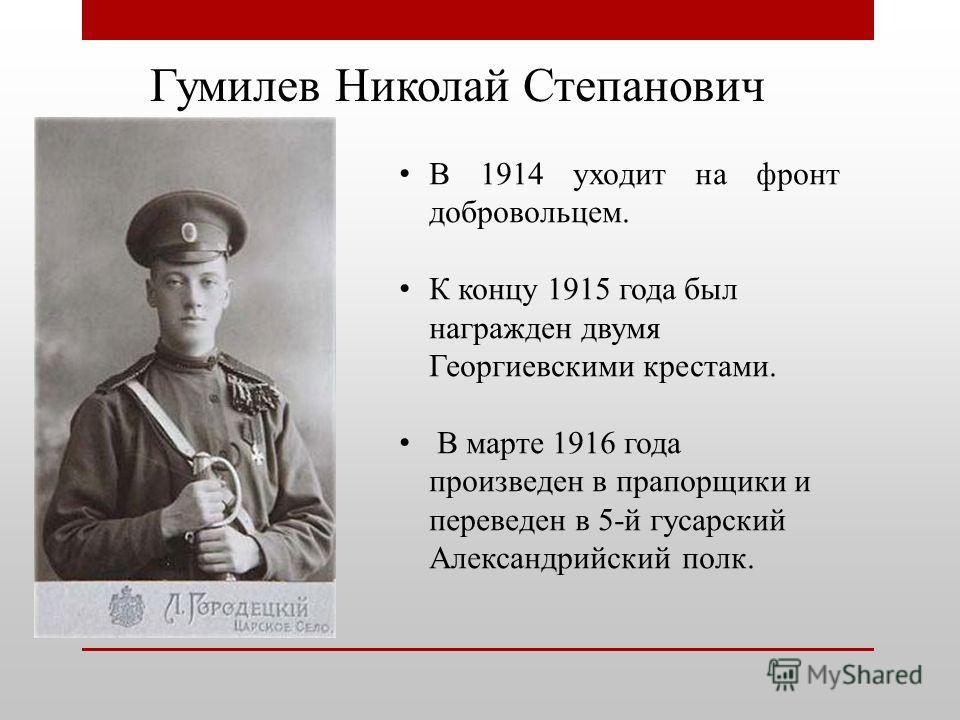 Гумилев Николай Степанович В 1914 уходит на фронт добровольцем. К концу 1915 года был награжден двумя Георгиевскими крестами. В марте 1916 года произведен в прапорщики и переведен в 5-й гусарский Александрийский полк.