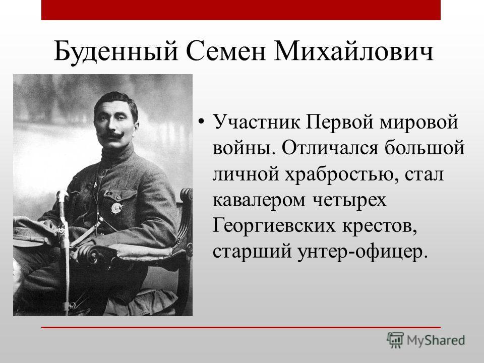 Буденный Семен Михайлович Участник Первой мировой войны. Отличался большой личной храбростью, стал кавалером четырех Георгиевских крестов, старший унтер-офицер.