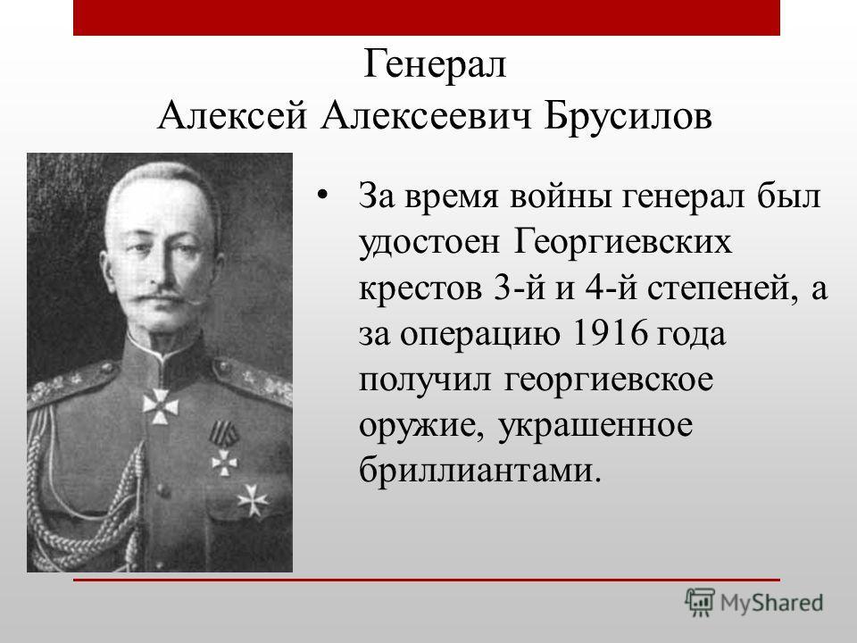 Генерал Алексей Алексеевич Брусилов За время войны генерал был удостоен Георгиевских крестов 3-й и 4-й степеней, а за операцию 1916 года получил георгиевское оружие, украшенное бриллиантами.