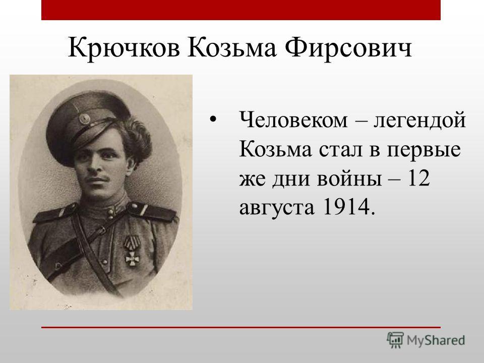 Крючков Козьма Фирсович Человеком – легендой Козьма стал в первые же дни войны – 12 августа 1914.