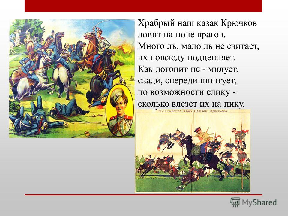 Храбрый наш казак Крючков ловит на поле врагов. Много ль, мало ль не считает, их повсюду подцепляет. Как догонит не - милует, сзади, спереди шпигует, по возможности елику - сколько влезет их на пику.