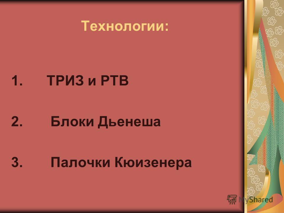 Технологии: 1. ТРИЗ и РТВ 2. Блоки Дьенеша 3. Палочки Кюизенера