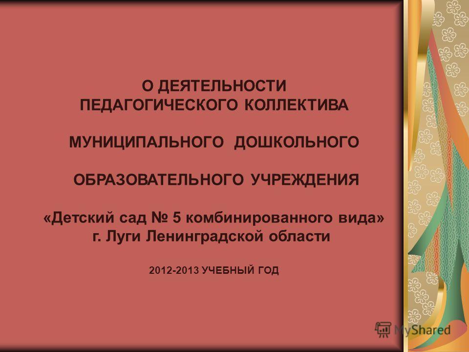О ДЕЯТЕЛЬНОСТИ ПЕДАГОГИЧЕСКОГО КОЛЛЕКТИВА МУНИЦИПАЛЬНОГО ДОШКОЛЬНОГО ОБРАЗОВАТЕЛЬНОГО УЧРЕЖДЕНИЯ «Детский сад 5 комбинированного вида» г. Луги Ленинградской области 2012-2013 УЧЕБНЫЙ ГОД
