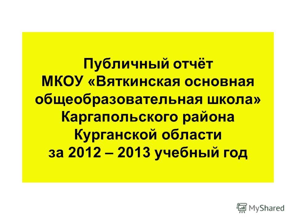 Публичный отчёт МКОУ «Вяткинская основная общеобразовательная школа» Каргапольского района Курганской области за 2012 – 2013 учебный год