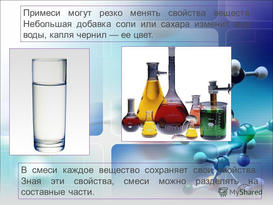 Примеси могут резко менять свойства веществ. Небольшая добавка соли или сахара изменит вкус воды, капля чернил ее цвет. В смеси каждое вещество сохраняет свои свойства. Зная эти свойства, смеси можно разделять на составные части.