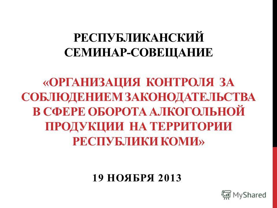 РЕСПУБЛИКАНСКИЙ СЕМИНАР-СОВЕЩАНИЕ «ОРГАНИЗАЦИЯ КОНТРОЛЯ ЗА СОБЛЮДЕНИЕМ ЗАКОНОДАТЕЛЬСТВА В СФЕРЕ ОБОРОТА АЛКОГОЛЬНОЙ ПРОДУКЦИИ НА ТЕРРИТОРИИ РЕСПУБЛИКИ КОМИ» 19 НОЯБРЯ 2013