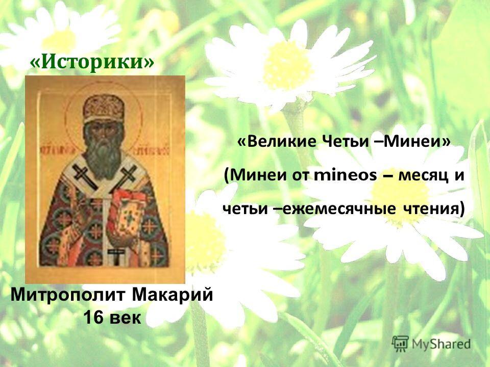 5 « Историки » « Великие Четьи – Минеи » ( Минеи от mineos – месяц и четьи – ежемесячные чтения ) Митрополит Макарий 16 век