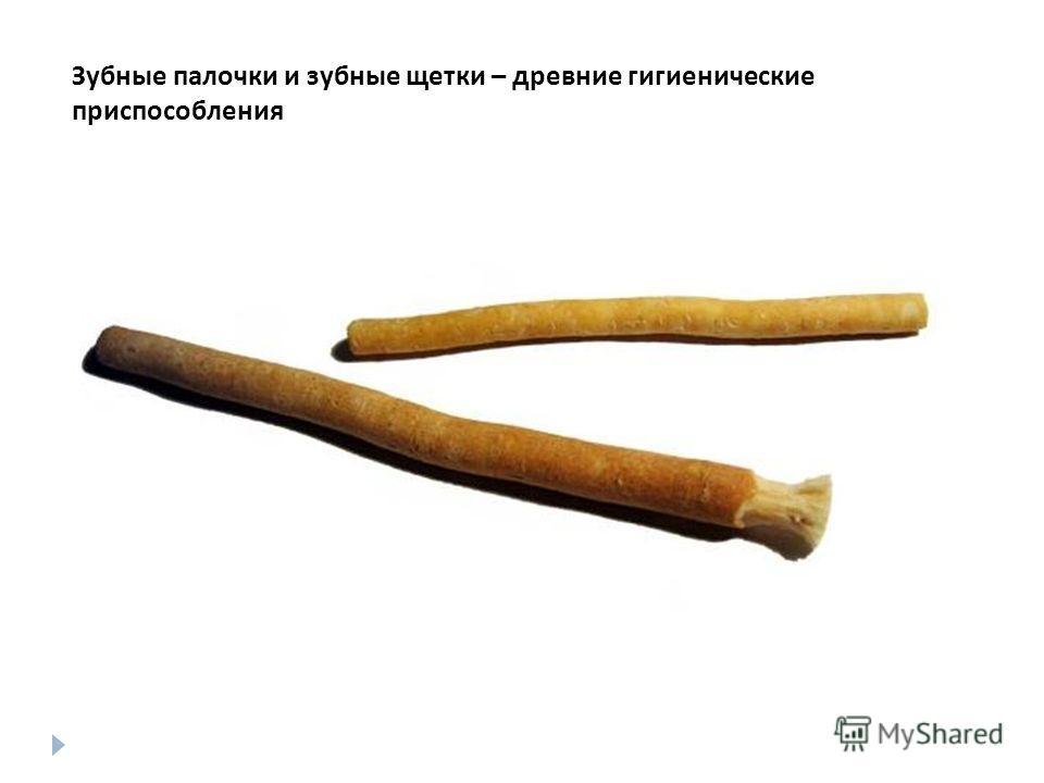 Зубные щётки и зубные палочки - древние гигиенические приспособления Зубные палочки и зубные щетки – древние гигиенические приспособления