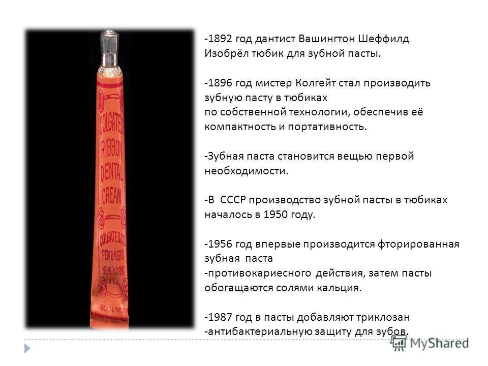 -1892 год дантист Вашингтон Шеффилд Изобрёл тюбик для зубной пасты. -1896 год мистер Колгейт стал производить зубную пасту в тюбиках по собственной технологии, обеспечив её компактность и портативность. - Зубная паста становится вещью первой необходи