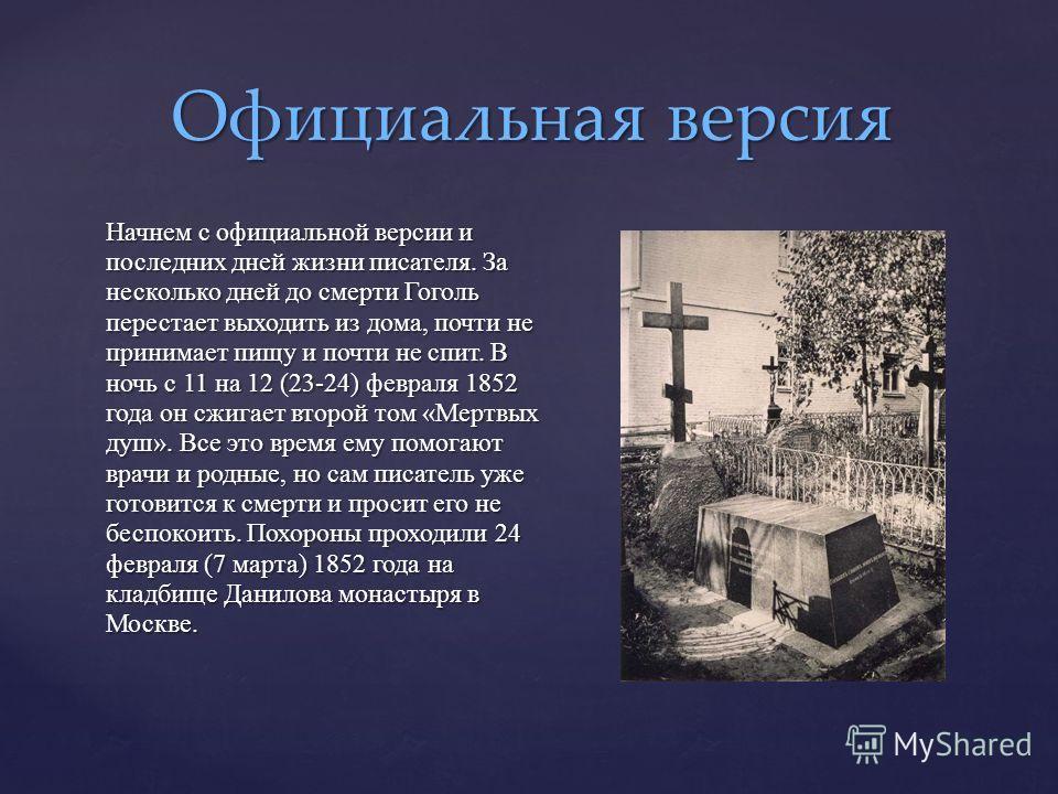 Начнем с официальной версии и последних дней жизни писателя. За несколько дней до смерти Гоголь перестает выходить из дома, почти не принимает пищу и почти не спит. В ночь с 11 на 12 (23-24) февраля 1852 года он сжигает второй том «Мертвых душ». Все