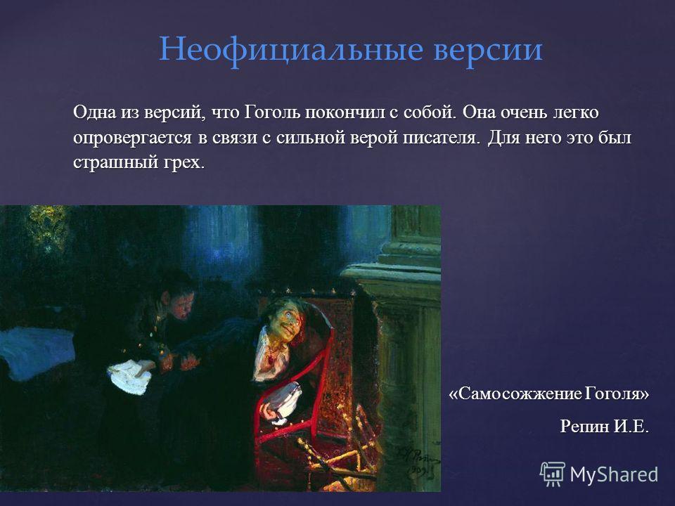 Одна из версий, что Гоголь покончил с собой. Она очень легко опровергается в связи с сильной верой писателя. Для него это был страшный грех. «Самосожжение Гоголя» Репин И.Е. Репин И.Е. Неофициальные версии