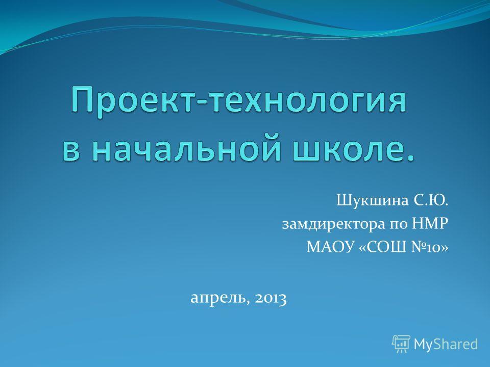 Шукшина С.Ю. замдиректора по НМР МАОУ «СОШ 10» апрель, 2013