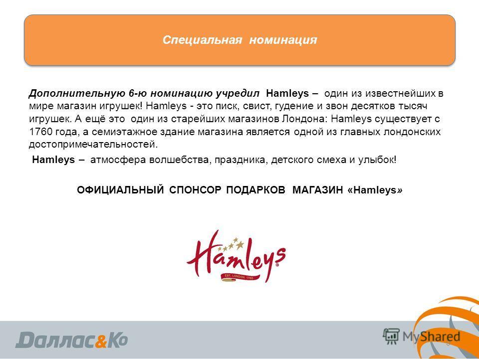 Специальная номинация Дополнительную 6-ю номинацию учредил Hamleys – один из известнейших в мире магазин игрушек! Hamleys - это писк, свист, гудение и звон десятков тысяч игрушек. А ещё это один из старейших магазинов Лондона: Hamleys существует с 17