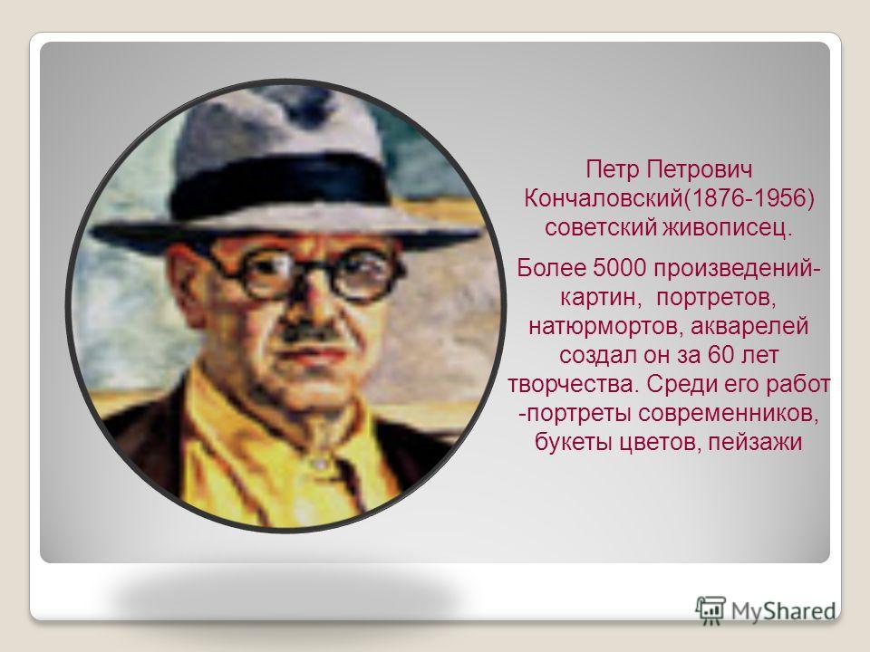 Петр Петрович Кончаловский(1876-1956) советский живописец. Более 5000 произведений- картин, портретов, натюрмортов, акварелей создал он за 60 лет творчества. Среди его работ -портреты современников, букеты цветов, пейзажи
