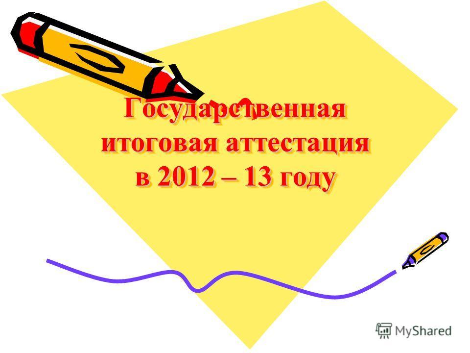 Государственная итоговая аттестация в 2012 – 13 году