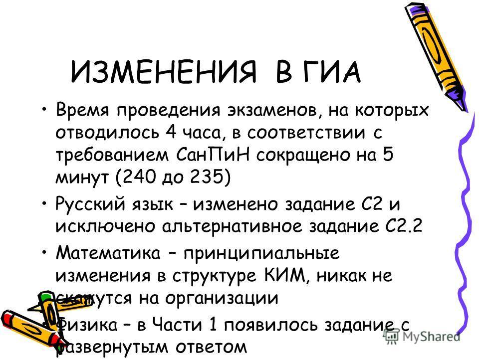 ИЗМЕНЕНИЯ В ГИА Время проведения экзаменов, на которых отводилось 4 часа, в соответствии с требованием СанПиН сокращено на 5 минут (240 до 235) Русский язык – изменено задание С2 и исключено альтернативное задание С2.2 Математика – принципиальные изм