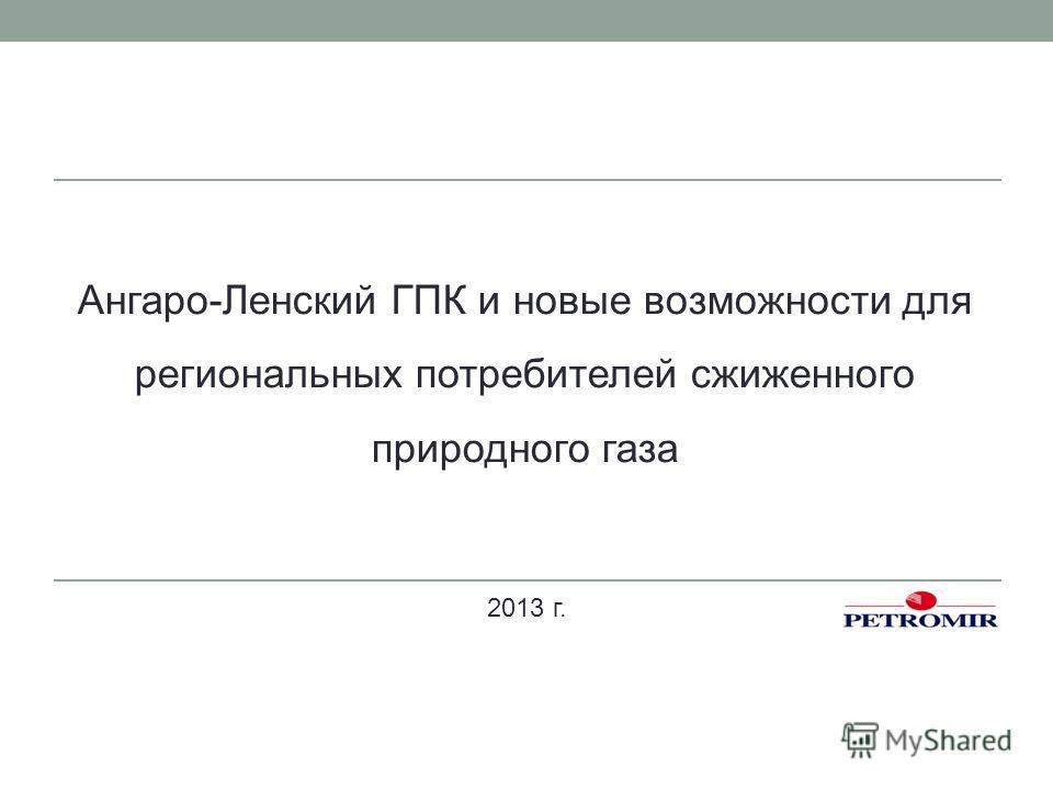 2013 г. Ангаро-Ленский ГПК и новые возможности для региональных потребителей сжиженного природного газа